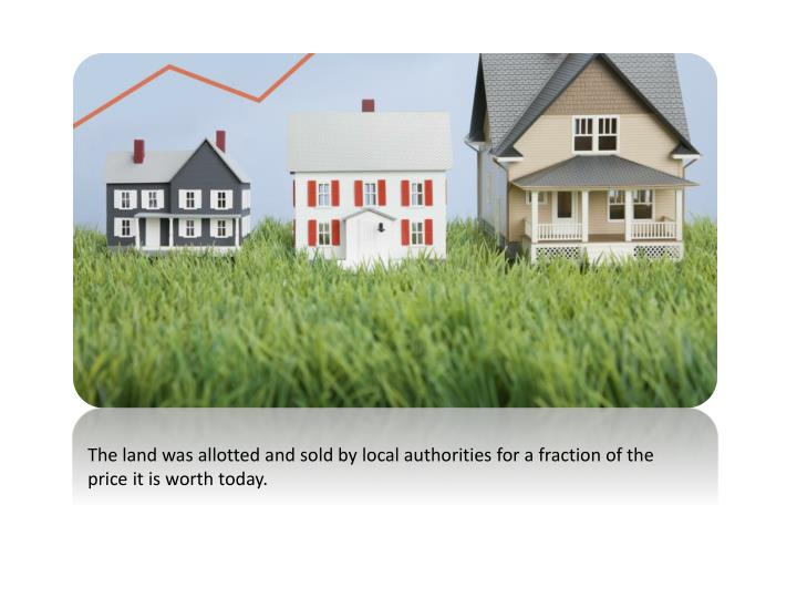 The land was allotted and sold by local authorities for a fraction of the price it is worth today.