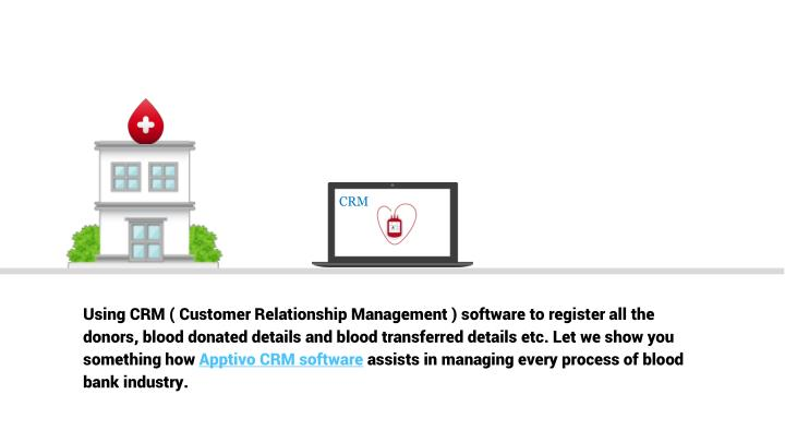 Using CRM ( Customer Relationship Management ) software to register all the donors, blood donated details and blood transferred details etc. Let we show you something how