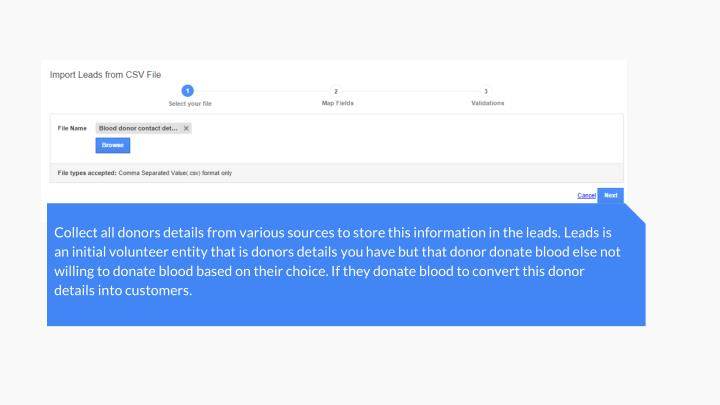 Collect all donors details from various sources to store this information in the leads. Leads is an initial volunteer entity that is donors details you have but that donor donate blood else not willing to donate blood based on their choice. If they donate blood to convert this donor details into customers.