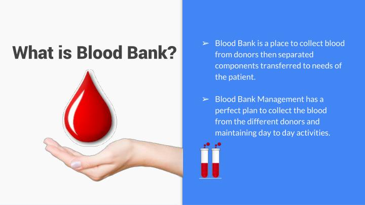 Blood Bank is a place to collect blood from donors then separated components transferred to needs of the patient.