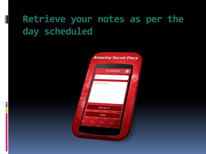 Retrieve your notes as per the day scheduled