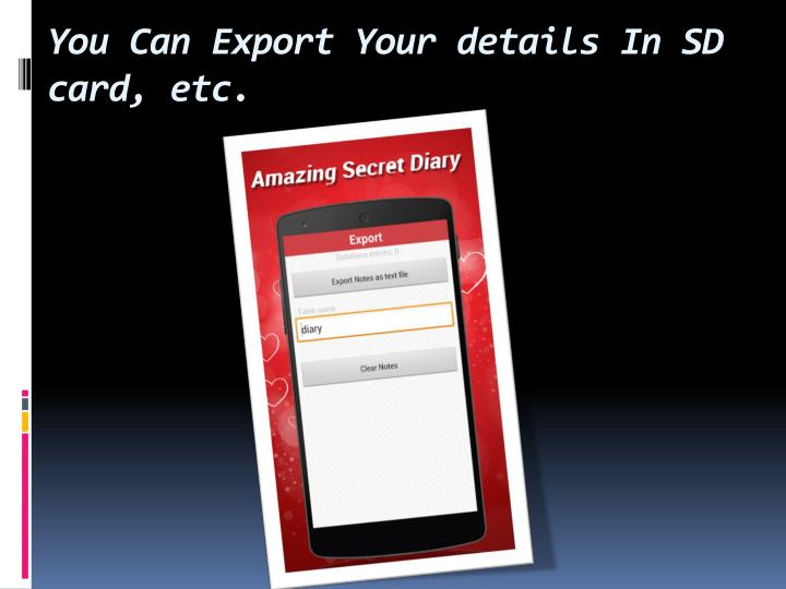 You Can Export Your details In SD card, etc.