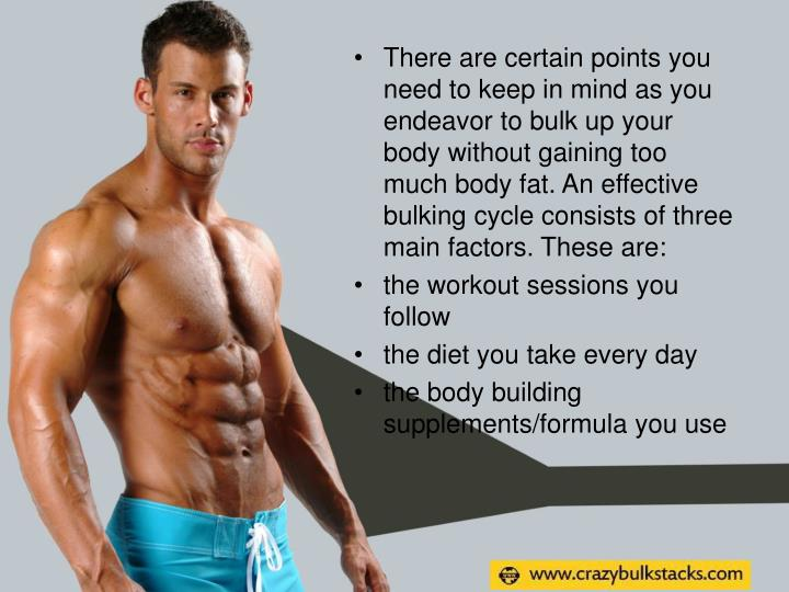 There are certain points you need to keep in mind as you endeavor to bulk up your body without gaining too much body fat. An effective bulking cycle consists of three main factors. These are: