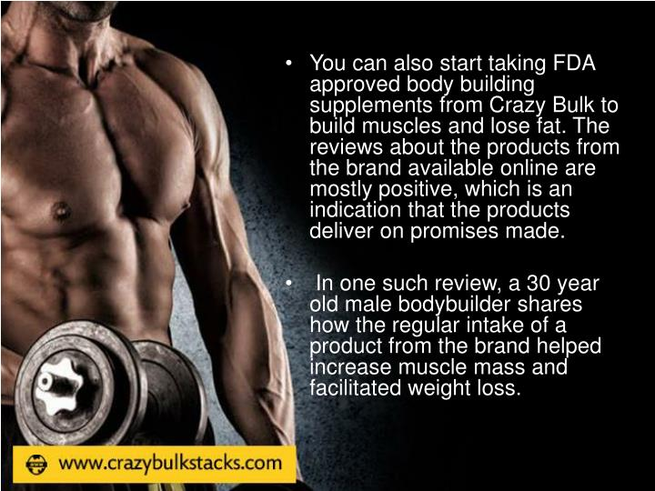 You can also start taking FDA approved body building supplements from Crazy Bulk to build muscles and lose fat. The reviews about the products from the brand available online are mostly positive, which is an indication that the products deliver on promises made.