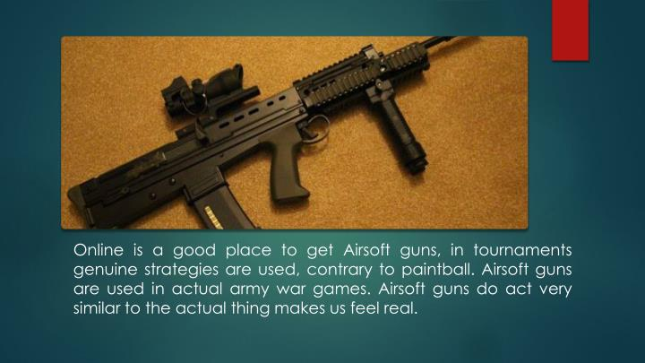 Online is a good place to get Airsoft guns, in tournaments genuine strategies are