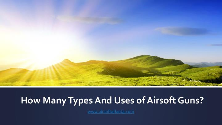 How Many Types And Uses of Airsoft Guns?