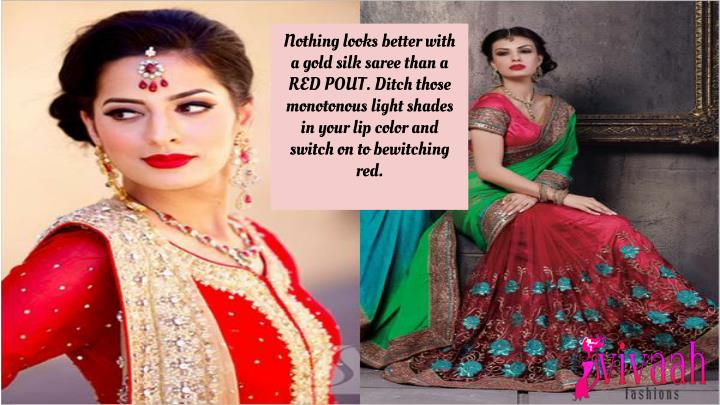 Nothing looks better with a gold silk saree than a RED POUT. Ditch those monotonous light shades in your lip color and switch on to bewitching red.