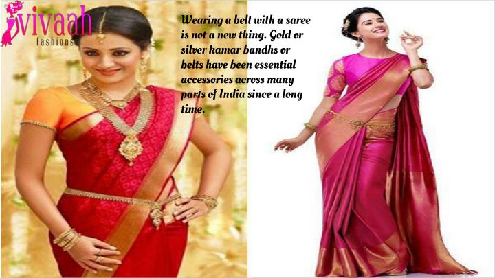 Wearing a belt with a saree is not a new thing. Gold or silver kamar bandhs or belts have been essen...