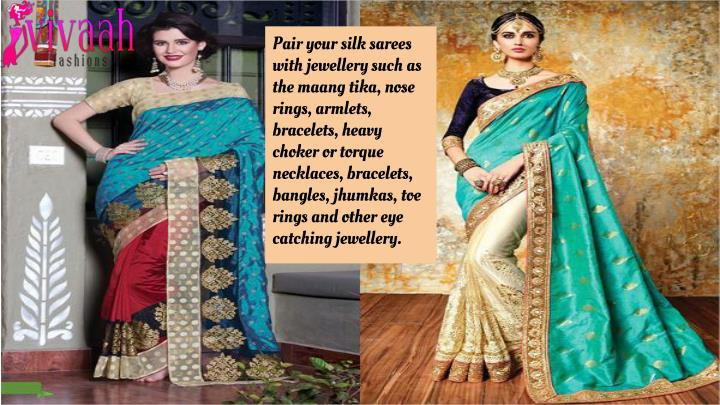 Pair your silk sarees with jewellery such as the maang tika, nose rings, armlets, bracelets, heavy choker or torque necklaces, bracelets, bangles, jhumkas, toe rings and other eye catching jewellery.
