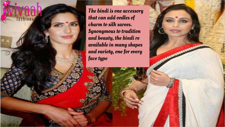 The bindi is one accessory that can add oodles of charm to silk sarees. Synonymous to tradition and beauty, the bindi re available in many shapes and variety, one for every face type