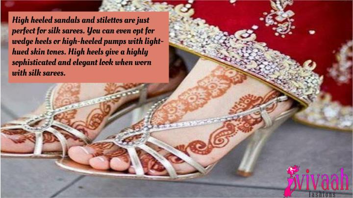 High heeled sandals and stilettos are just perfect for silk sarees. You can even opt for wedge heels or high-heeled pumps with light-hued skin tones. High heels give a highly sophisticated and elegant look when worn with silk sarees.