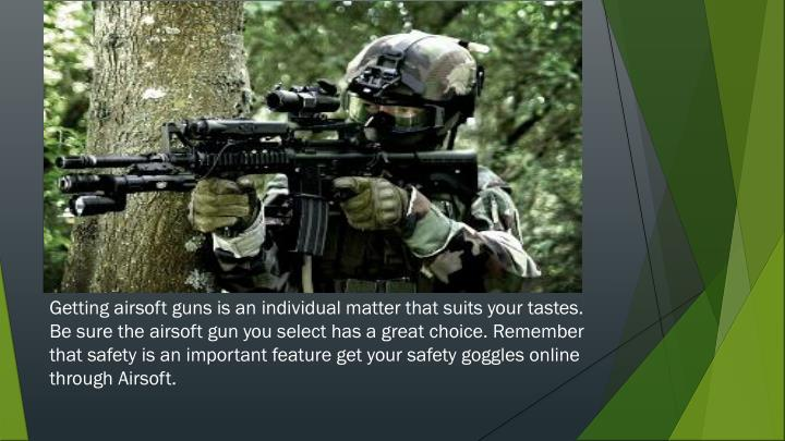 Getting airsoft guns is an individual matter that suits your tastes. Be sure the airsoft gun you sel...