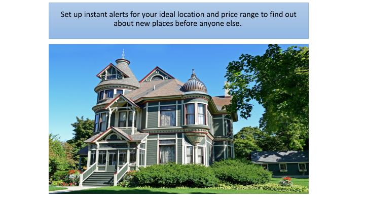 Set up instant alerts for your ideal location and price range to find out