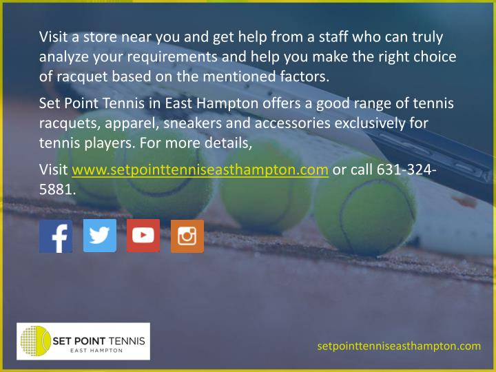Visit a store near you and get help from a staff who can truly analyze your requirements and help you make the right choice of racquet based on the mentioned factors.