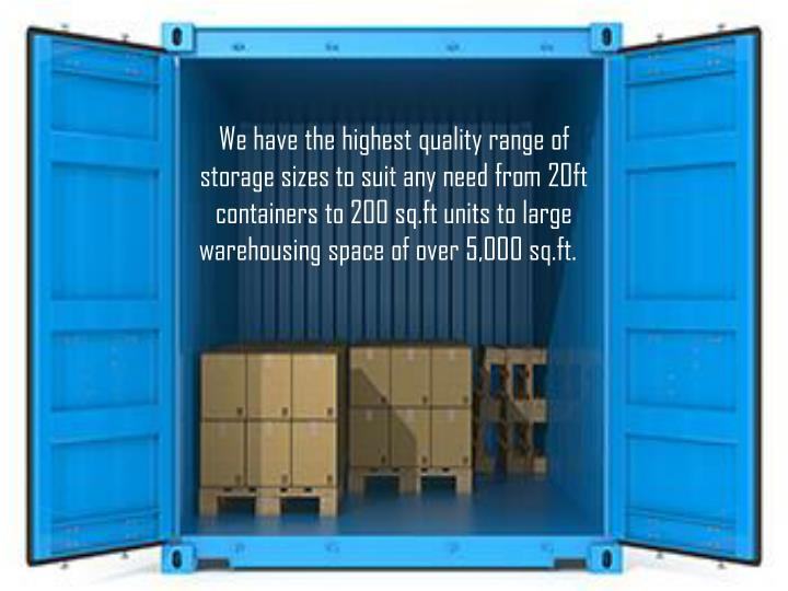 We have the highest quality range of storage sizes to suit any need from 20ft containers to 200 sq.ft units to large warehousing space of over 5,000 sq.ft.