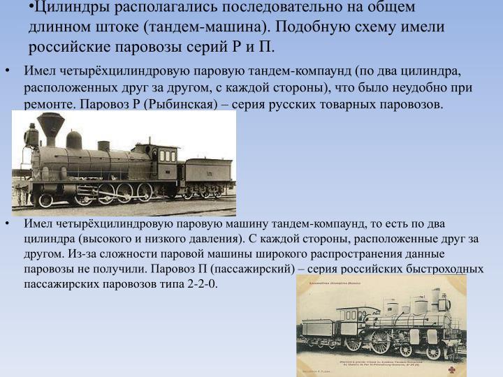 Цилиндры располагались последовательно на общем длинном штоке (тандем-машина). Подобную схему имели российские паровозы серий Р и П.