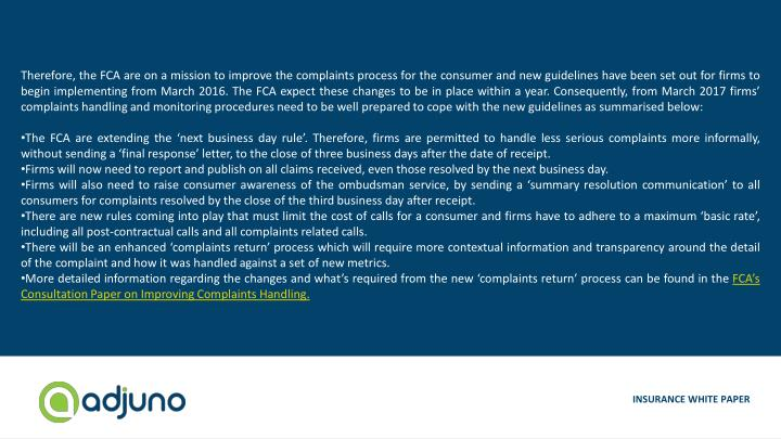 Therefore, the FCA are on a mission to improve the complaints process for the consumer and new guidelines have been set out for firms to begin implementing from March 2016. The FCA expect these changes to be in place within a year. Consequently, from March 2017 firms' complaints handling and monitoring procedures need to be well prepared to cope with the new guidelines as summarised below: