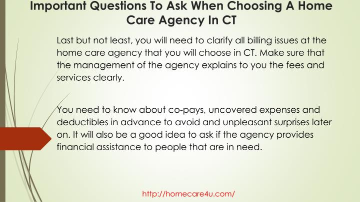 Last but not least, you will need to clarify all billing issues at the home care agency that you will choose in CT. Make sure that the management of the agency explains to you the fees and services clearly.