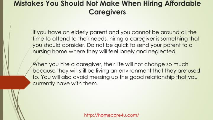 If you have an elderly parent and you cannot be around all the time to attend to their needs, hiring a caregiver is something that you should consider. Do not be quick to send your parent to a nursing home where they will feel lonely and neglected.