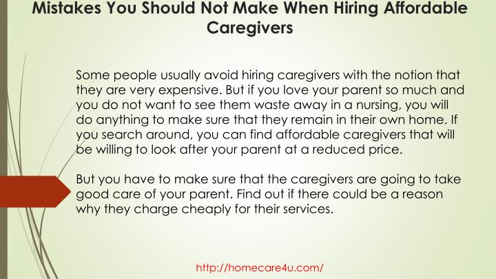 Some people usually avoid hiring caregivers with the notion that they are very expensive. But if you love your parent so much and you do not want to see them waste away in a nursing, you will do anything to make sure that they remain in their own home. If you search around, you can find affordable caregivers that will be willing to look after your parent at a reduced price.