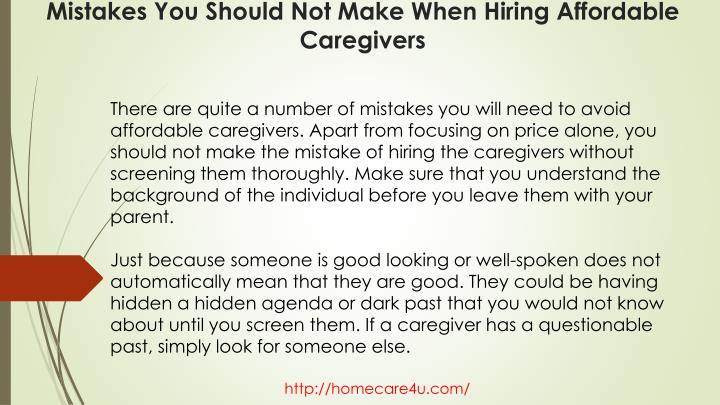 There are quite a number of mistakes you will need to avoid affordable caregivers. Apart from focusing on price alone, you should not make the mistake of hiring the caregivers without screening them thoroughly. Make sure that you understand the background of the individual before you leave them with your parent.