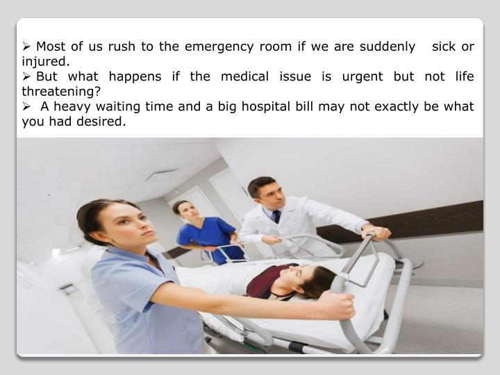 Most of us rush to the emergency room if we are suddenly   sick or injured.