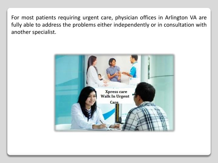 For most patients requiring urgent care, physician offices in Arlington VA are fully able to address the problems either independently or in consultation with another specialist.