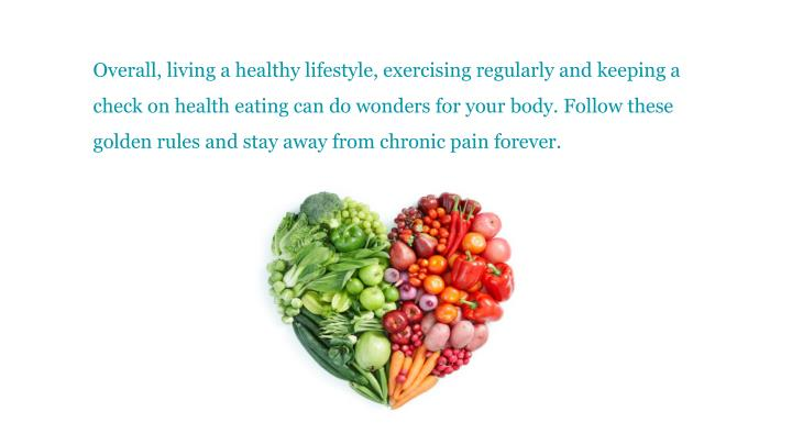 Overall, living a healthy lifestyle, exercising regularly and keeping a check on health eating can do wonders for your body. Follow these golden rules and stay away from chronic pain forever.