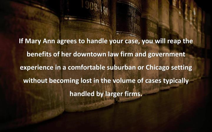 If Mary Ann agrees to handle your case, you will reap the
