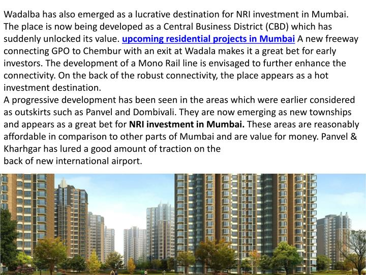 Wadalba has also emerged as a lucrative destination for NRI investment in Mumbai.  The place is now being developed as a Central Business District (CBD) which has suddenly unlocked its value.