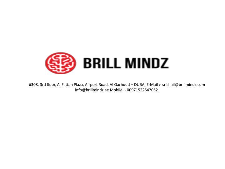 #308, 3rd floor, Al Fattan Plaza, Airport Road, Al Garhoud – DUBAI E-Mail :- srishail@brillmindz.com info@brillmindz.ae Mobile :- 00971522547052.
