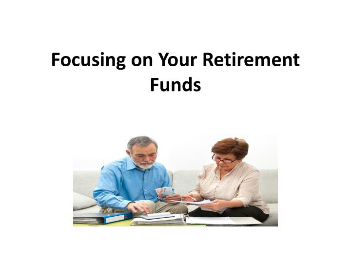 Focusing on your retirement funds
