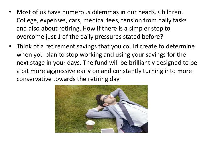 Most of us have numerous dilemmas in our heads. Children. College, expenses, cars, medical fees, ten...