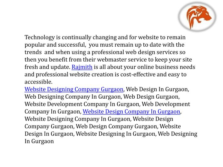 Technology is continually changing and for website to remain popular and successful,  you must remain up to date with the trends  and when using a professional web design services so then you benefit from their webmaster service to keep your site fresh and update.