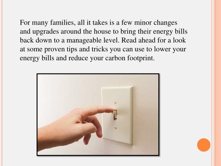 For many families, all it takes is a few minor changes and upgrades around the house to bring their energy bills back down to a manageable level. Read ahead for a look at some proven tips and tricks you can use to lower your energy bills and reduce your carbon footprint.