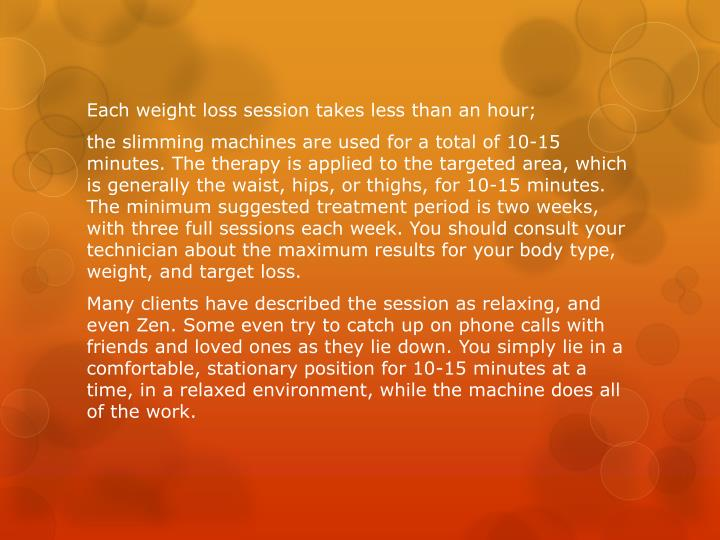 Each weight loss session takes less than an hour;