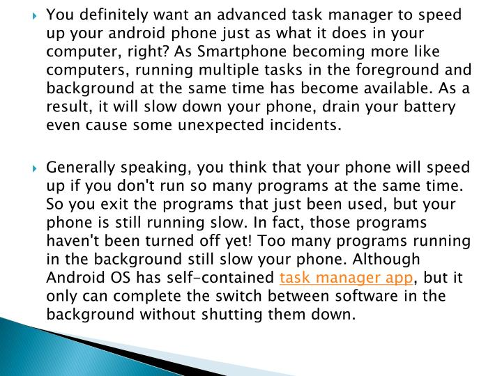 You definitely want an advanced task manager to speed up your android phone just as what it does in your computer, right? As Smartphone becoming more like computers, running multiple tasks in the foreground and background at the same time has become available. As a result, it will slow down your phone, drain your battery even cause some unexpected incidents.