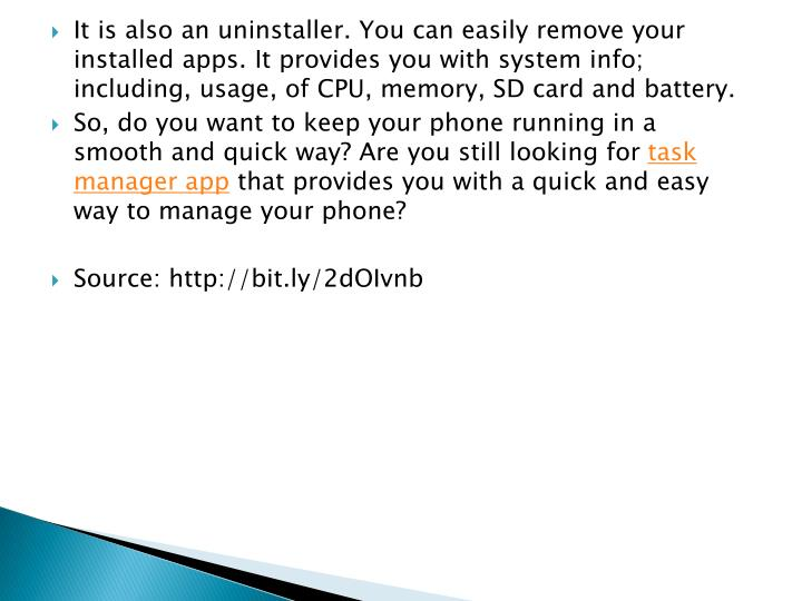 It is also an uninstaller. You can easily remove your installed apps. It provides you with system info; including, usage, of CPU, memory, SD card and battery.