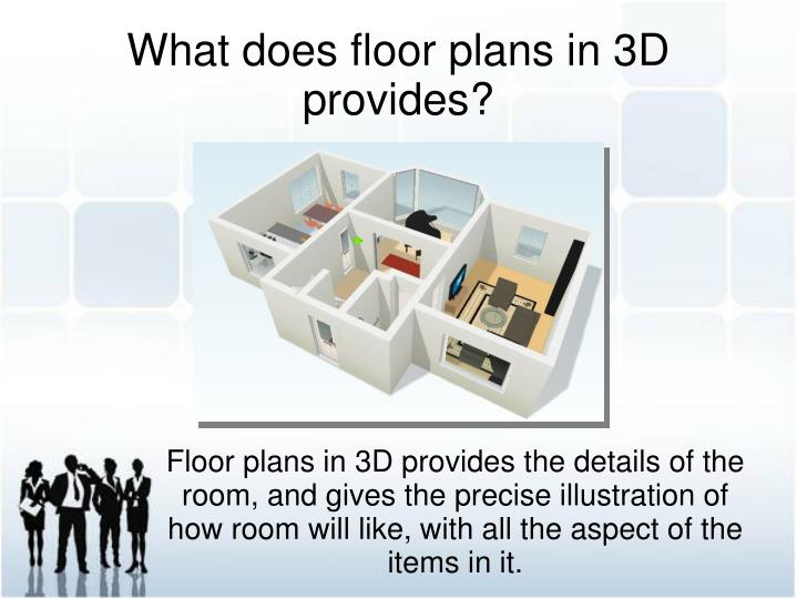 Floor plans in 3D provides the details of the room, and gives the precise illustration of how room will like, with all the aspect of the items in it.