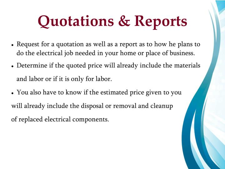 Request for a quotation as well as a report as to how he plans to do the electrical job needed in your home or place of business.