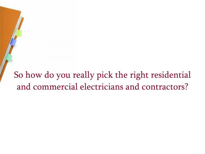 So how do you really pick the right residential and commercial electricians and contractors?