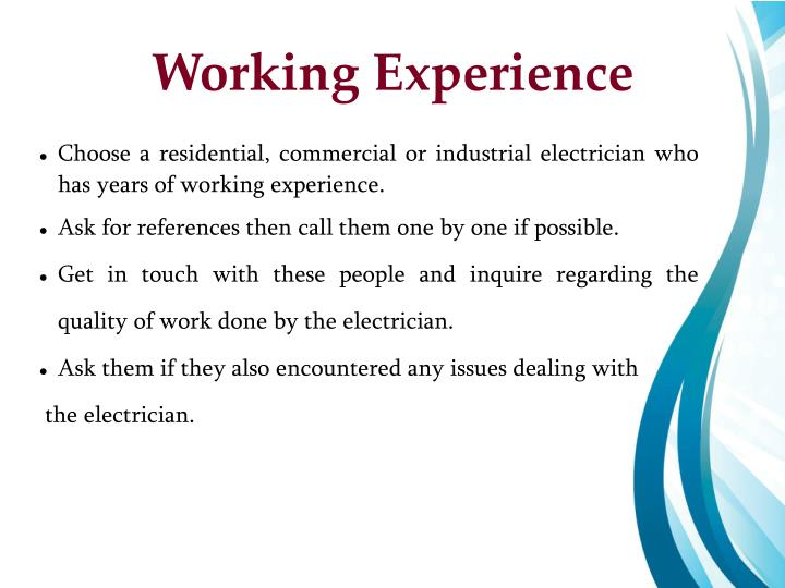 Choose a residential, commercial or industrial electrician who has years of working experience.