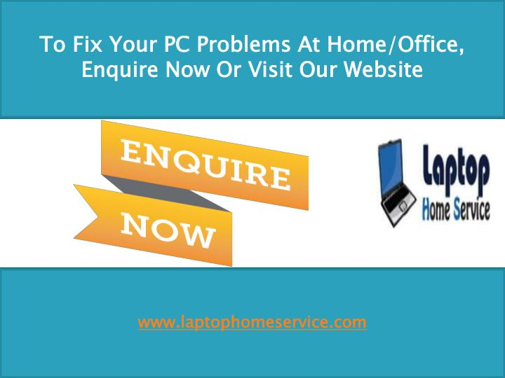 To Fix Your PC Problems At Home/Office, Enquire Now Or Visit Our Website