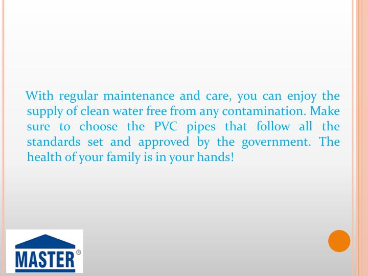 With regular maintenance and care, you can enjoy the supply of clean water free from any contamination. Make sure to choose the PVC pipes that follow all the standards set and approved by the government. The health of your family is in your hands!