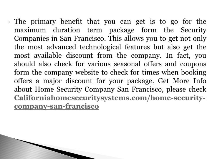 The primary benefit that you can get is to go for the maximum duration term package form the Security Companies in San Francisco. This allows you to get not only the most advanced technological features but also get the most available discount from the company. In fact, you should also check for various seasonal offers and coupons form the company website to check for times when booking offers a major discount for your package.
