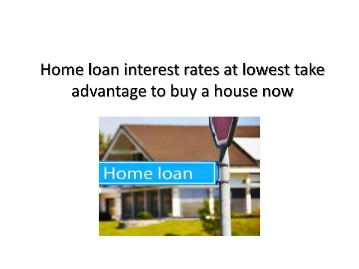 Home loan interest rates at lowest take advantage to buy a house now