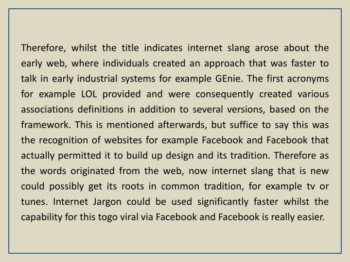 Therefore, whilst the title indicates internet slang arose about the early web, where individuals created an approach that was faster to talk in early industrial systems for example GEnie. The first acronyms for example LOL provided and were consequently created various associations definitions in addition to several versions, based on the framework. This is mentioned afterwards, but suffice to say this was the recognition of websites for example Facebook and Facebook that actually permitted it to build up design and its tradition. Therefore as the words originated from the web, now internet slang that is new could possibly get its roots in common tradition, for example tv or tunes. Internet Jargon could be used significantly faster whilst the capability for this togo viral via Facebook and Facebook is really easier.
