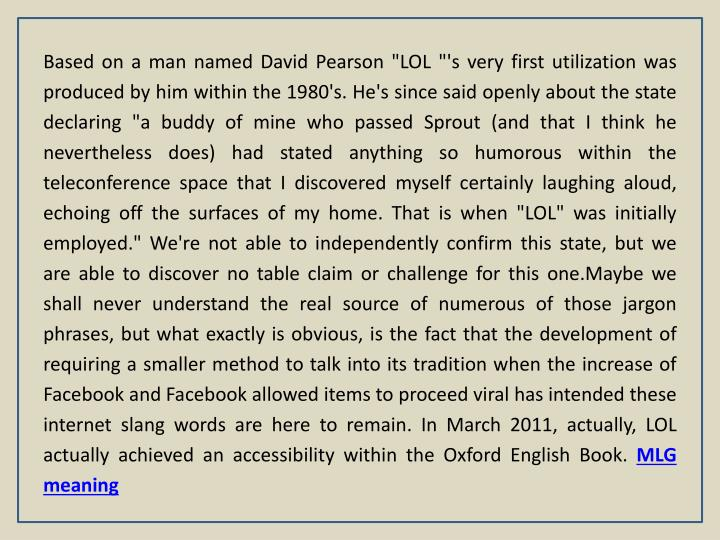 "Based on a man named David Pearson ""LOL ""'s very first utilization was produced by him within the 1980's. He's since said openly about the state declaring ""a buddy of mine who passed Sprout (and that I think he nevertheless does) had stated anything so humorous within the teleconference space that I discovered myself certainly laughing aloud, echoing off the surfaces of my home. That is when ""LOL"" was initially employed."" We're not able to independently confirm this state, but we are able to discover no table claim or challenge for this one.Maybe we shall never understand the real source of numerous of those jargon phrases, but what exactly is obvious, is the fact that the development of requiring a smaller method to talk into its tradition when the increase of Facebook and Facebook allowed items to proceed viral has intended these internet slang words are here to remain. In March 2011, actually, LOL actually achieved an accessibility within the Oxford English Book."