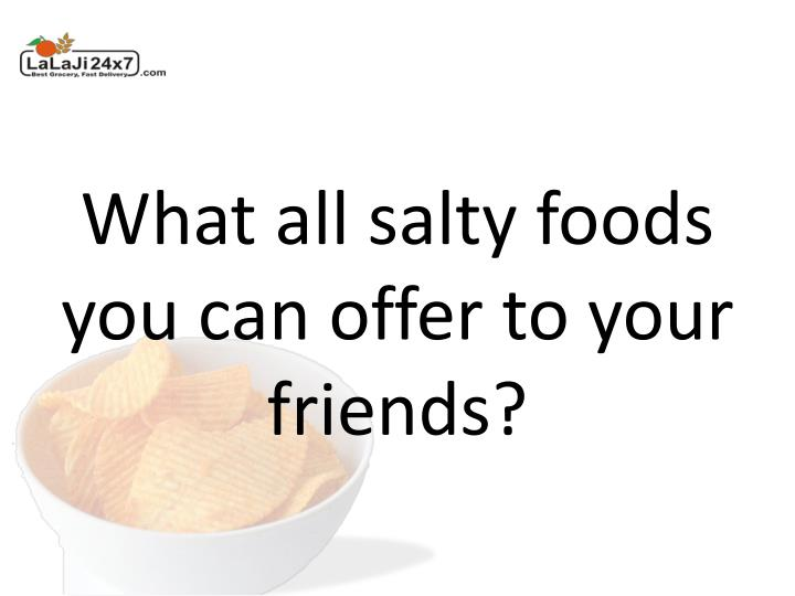 What all salty foods