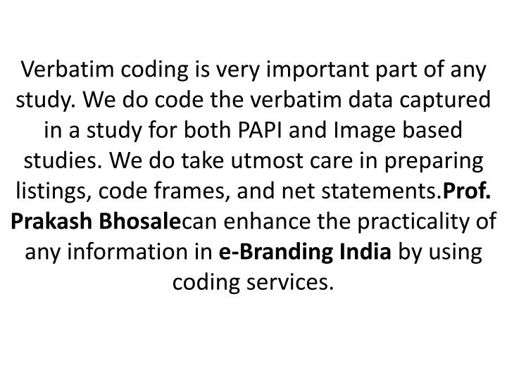 Verbatim coding is very important part of any study. We do code the verbatim data captured in a stud...